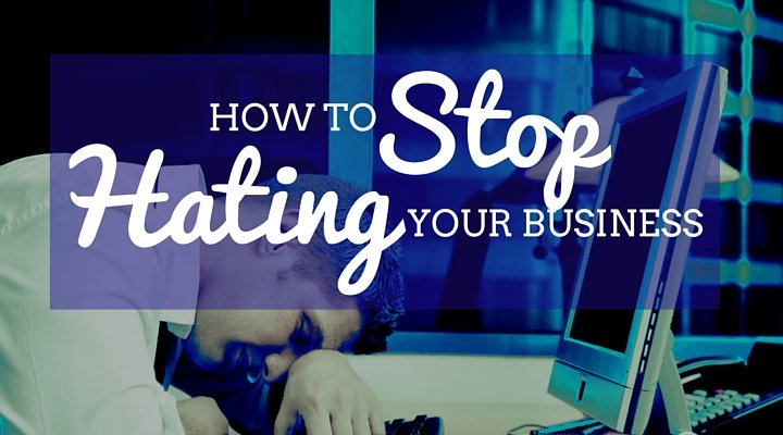 How to Stop Hating Your Business