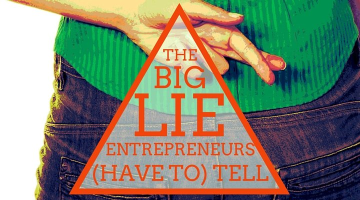 The Big Lie Entrepreneurs Have to Tell