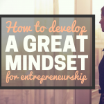 How to Develop a Great Mindset for Entrepreneurship