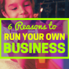 6 Reasons to Run Your Own Business