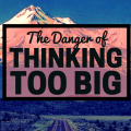 thinking too big