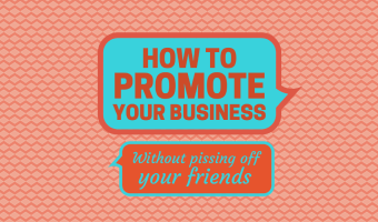 How to Promote Your Business (without pissing off your friends)