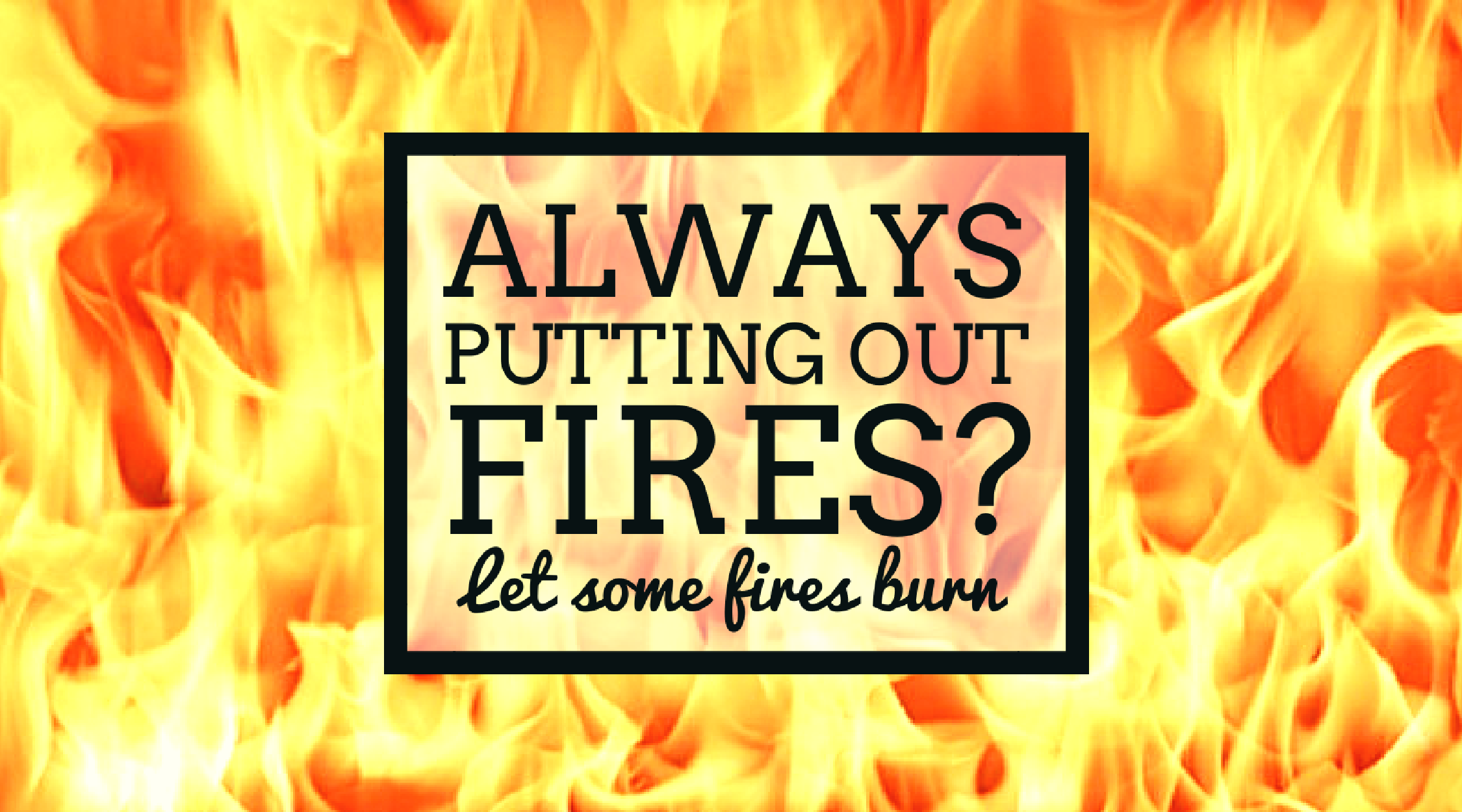 always putting out fires here s an idea let some fires burn
