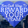 Non-Cash Ways to Reward Your Team (including 54 specific ideas)