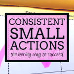 Consistent Small Actions – The Boring Way To Succeed