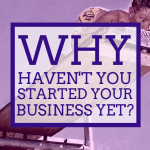 Why haven't you started your business yet?