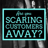 Are You Scaring Customers Away?