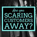 scaring customers away