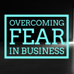 Overcoming Fear in Business (7 strategies that work)