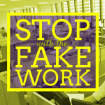 Stop with the Fake Work!