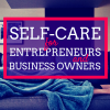 Self-Care for Entrepreneurs and Business Owners