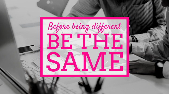 Before being different, be the same